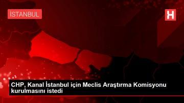 CHP, Kanal İstanbul için Meclis Araştırma Komisyonu kurulmasını istedi